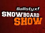 Ballistyx Snowboard Show